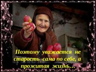 Поэтому уважается не старость сама по себе, а прожитая жизнь…