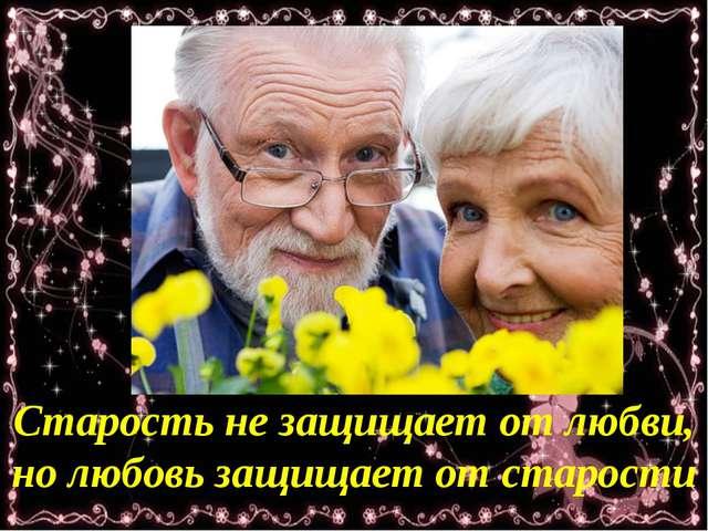 Старость не защищает от любви, но любовь защищает от старости