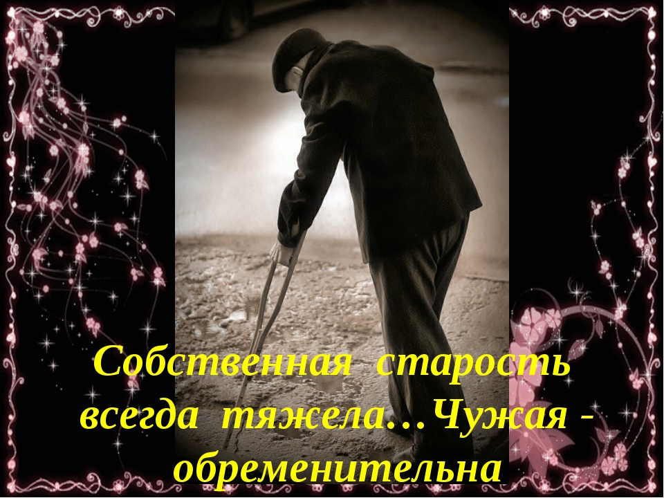 Собственная старость всегда тяжела…Чужая - обременительна
