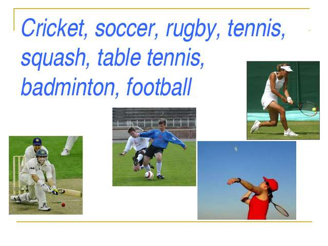 Cricket, soccer, rugby, tennis, squash, table tennis, badminton, football