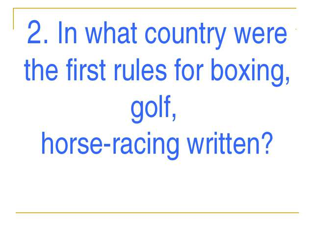 2. In what country were the first rules for boxing, golf, horse-racing written?