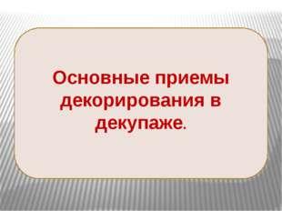 Основные приемы декорирования в декупаже. 14 слайдов- фотографии. «Основные