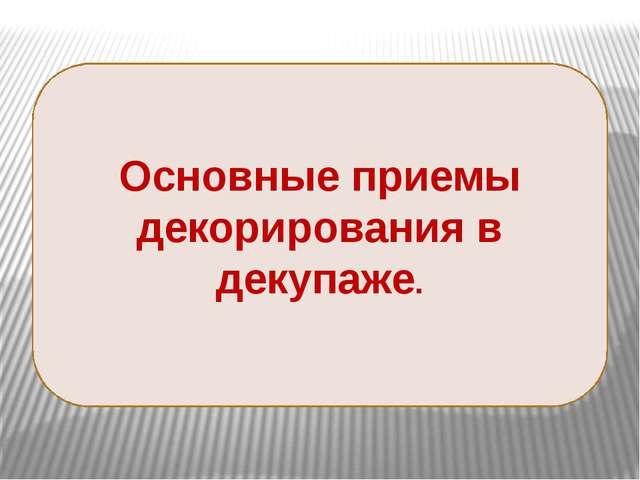 Основные приемы декорирования в декупаже. 14 слайдов- фотографии. «Основные...