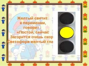 Желтый светит к переменам, говорит : «Постой, сейчас Загорится очень скоро С