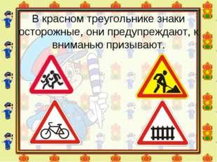 В красном треугольнике знаки осторожные, они предупреждают, к вниманью призыв