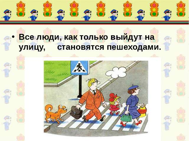 Все люди, как только выйдут на улицу, становятся пешеходами.