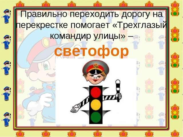 Правильно переходить дорогу на перекрестке помогает «Трехглазый командир улиц...