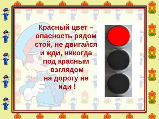 Красный цвет – опасность рядом, стой, не двигайся и жди, никогда под красным...