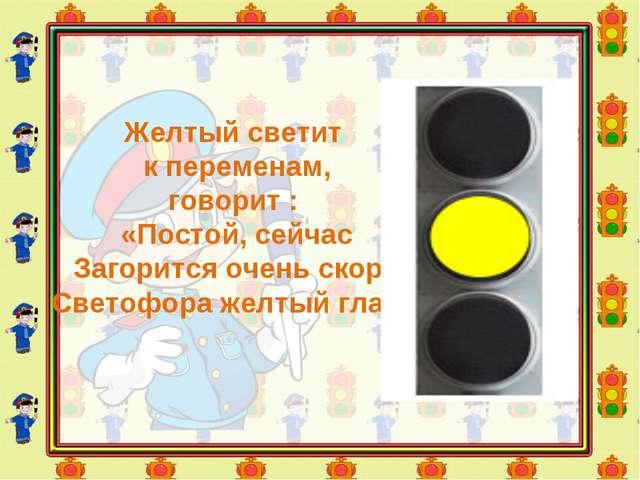 Желтый светит к переменам, говорит : «Постой, сейчас Загорится очень скоро С...