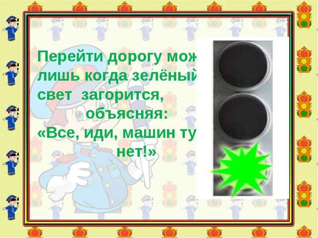 Перейти дорогу можно лишь когда зелёный свет загорится, объясняя: «Все, иди,...