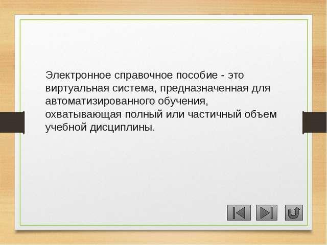 Электронное справочное пособие - это виртуальная система, предназначенная для...