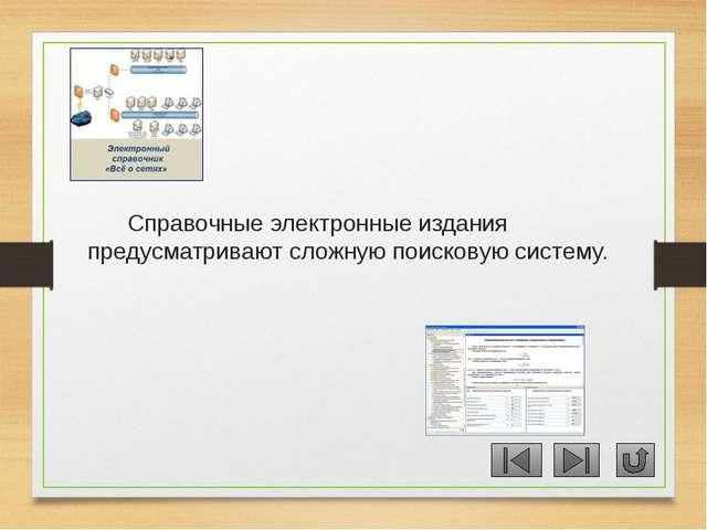 Справочные электронные издания предусматривают сложную поисковую систему.