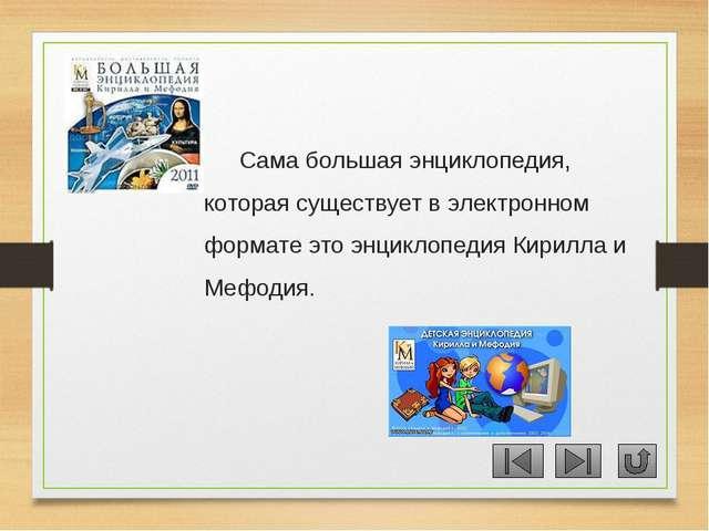 Сама большая энциклопедия, которая существует в электронном формате это энцик...