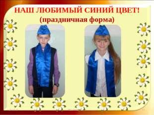 НАШ ЛЮБИМЫЙ СИНИЙ ЦВЕТ! (праздничная форма) * http://aida.ucoz.ru * http://ai