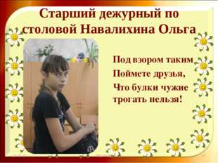 Старший дежурный по столовой Навалихина Ольга Под взором таким Поймете друзья