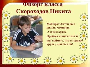 Физорг класса Скороходов Никита Мой брат Антон был школы чемпион. А я чем хуж