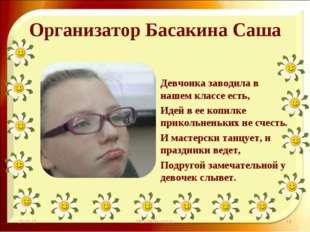 Организатор Басакина Саша Девчонка заводила в нашем классе есть, Идей в ее ко