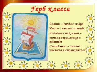 Герб класса Солнце – символ добра Книга – символ знаний Корабль с парусами –
