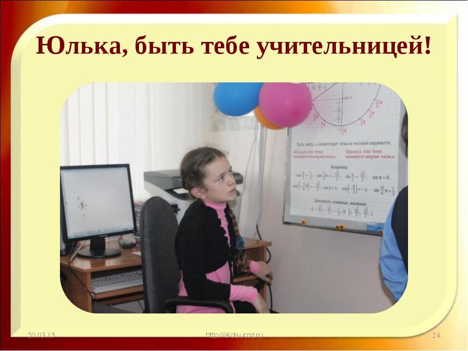 Юлька, быть тебе учительницей! * http://aida.ucoz.ru * http://aida.ucoz.ru