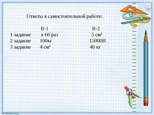 Ответы к самостоятельной работе: В-1 В-2 1 задание в 60 раз 5 см2 2 задание
