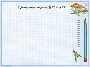 7.Домашнее задание: § 47 Упр 23