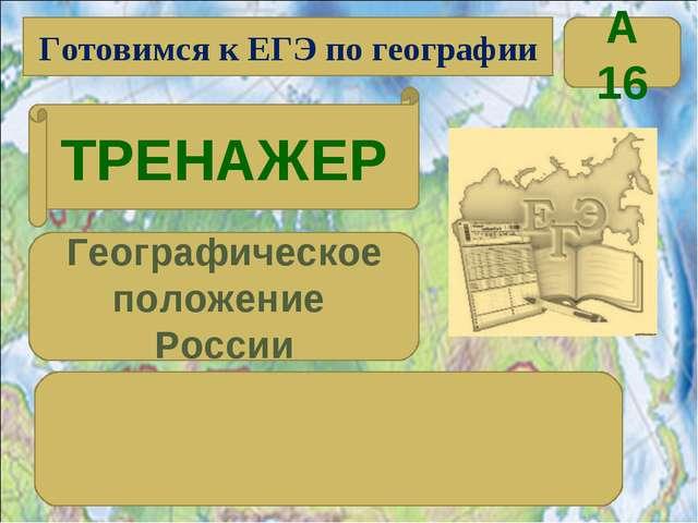 Готовимся к ЕГЭ по географии ТРЕНАЖЕР Географическое положение России А 16