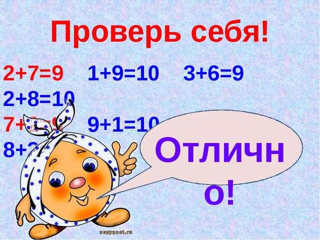 Проверь себя! 2+7=9 1+9=10 3+6=9 2+8=10 7+2=9 9+1=10 6+3=9 8+2=10 Отлично!
