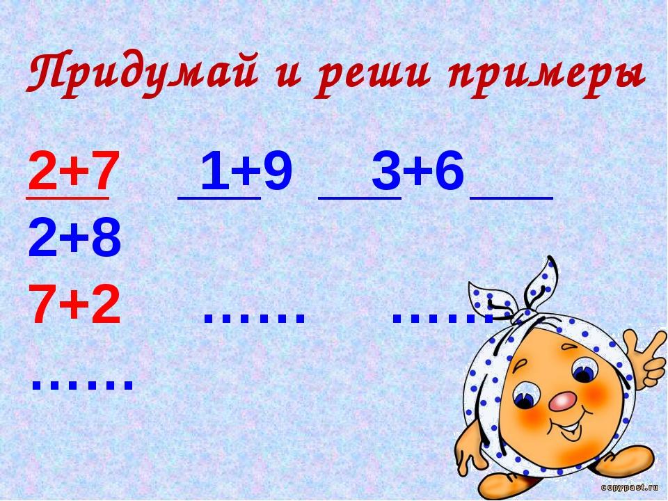 Придумай и реши примеры 2+7 1+9 3+6 2+8 7+2 …… …… ……