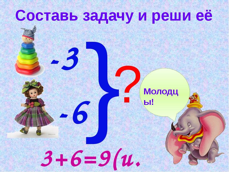 Составь задачу и реши её -3 -6 } ? Молодцы! 3+6=9(и.)