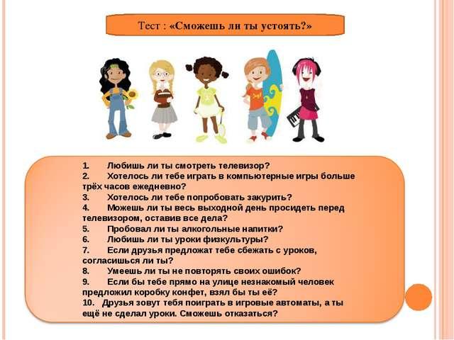 Тест : «Сможешь ли ты устоять?» 1. Любишь ли ты смотреть телевизор? 2. Хотело...