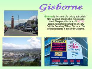 Gisborne is the name of a unitary authority in New Zealand, being both a reg