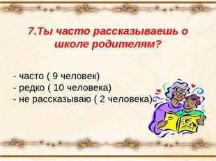 7.Ты часто рассказываешь о школе родителям? - часто ( 9 человек) - редко ( 10