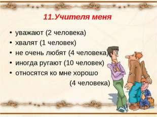 11.Учителя меня уважают (2 человека) хвалят (1 человек) не очень любят (4 чел