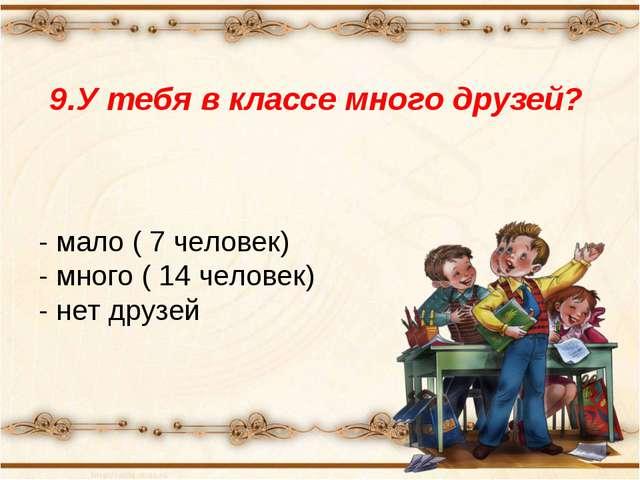9.У тебя в классе много друзей? - мало ( 7 человек) - много ( 14 человек) - н...