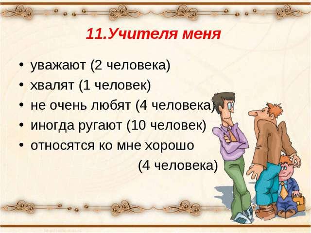 11.Учителя меня уважают (2 человека) хвалят (1 человек) не очень любят (4 чел...