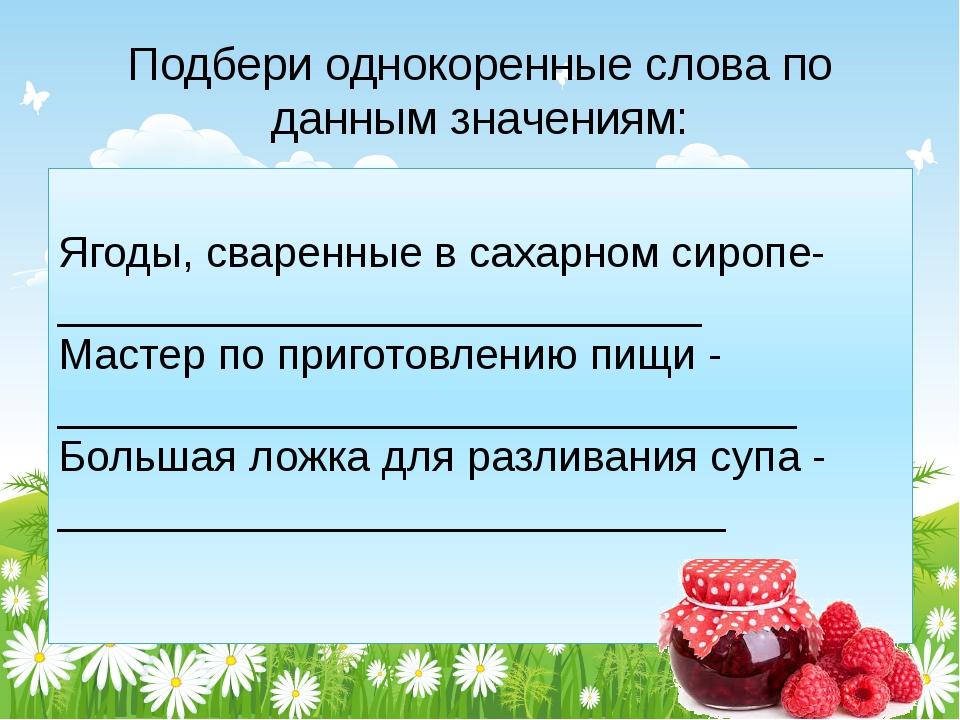 Подбери однокоренные слова по данным значениям: Ягоды, сваренные в сахарном с...