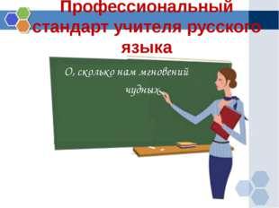 Профессиональный стандарт учителя русского языка О, сколько нам мгновений чуд