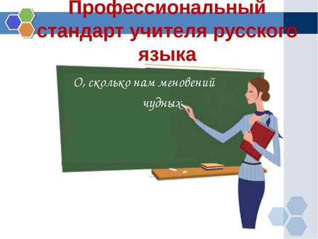 Профессиональный стандарт учителя русского языка О, сколько нам мгновений чуд...