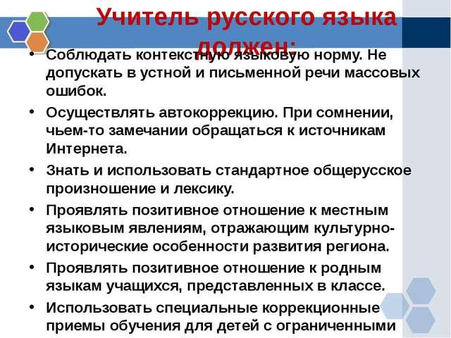 Учитель русского языка должен: Соблюдать контекстную языковую норму. Не допус...