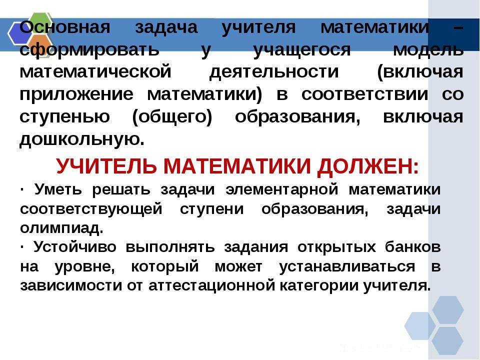 УЧИТЕЛЬ МАТЕМАТИКИ ДОЛЖЕН: · Уметь решать задачи элементарной математики соот...