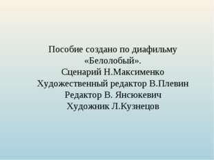 Пособие создано по диафильму «Белолобый». Сценарий Н.Максименко Художественны
