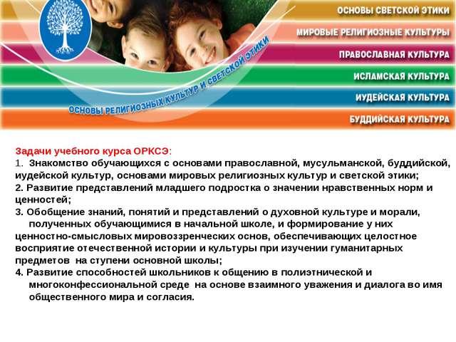 Задачи учебного курса ОРКСЭ: Знакомство обучающихся с основами православной,...