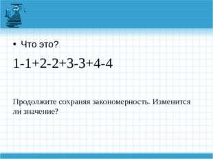 Что это? 1-1+2-2+3-3+4-4 Продолжите сохраняя закономерность. Изменится ли зн