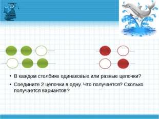 В каждом столбике одинаковые или разные цепочки? Соедините 2 цепочки в одну.