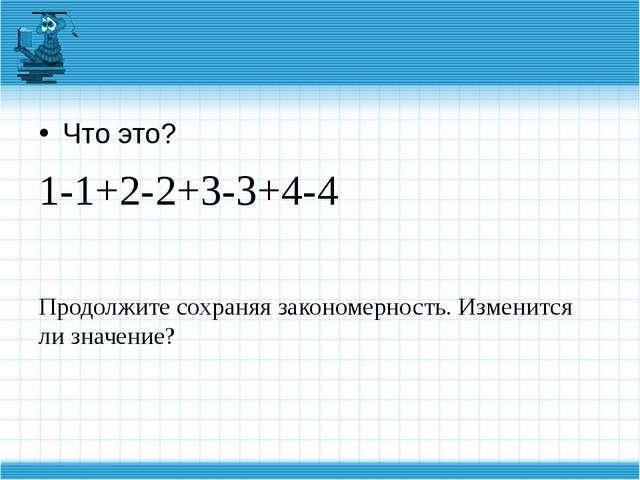 Что это? 1-1+2-2+3-3+4-4 Продолжите сохраняя закономерность. Изменится ли зн...