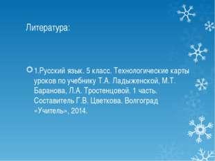 Литература: 1.Русский язык. 5 класс. Технологические карты уроков по учебнику
