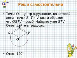 ТочкаO–центр окружности, на которой лежат точкиS,TиVтаким образом, чт