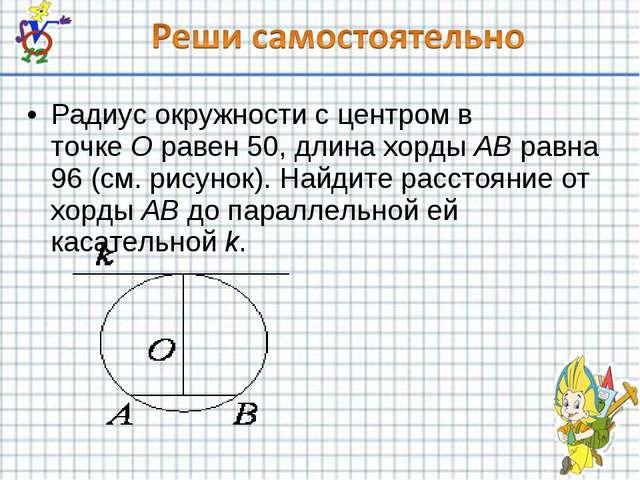 Радиус окружности с центром в точкеOравен 50, длина хордыABравна 96 (см....