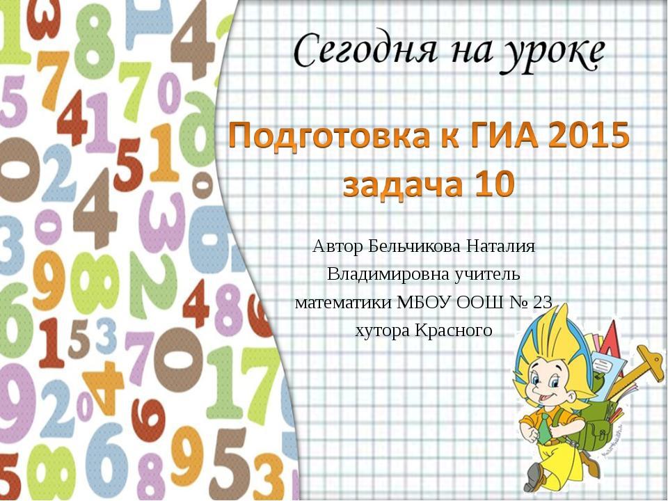 Автор Бельчикова Наталия Владимировна учитель математики МБОУ ООШ № 23 хутора...