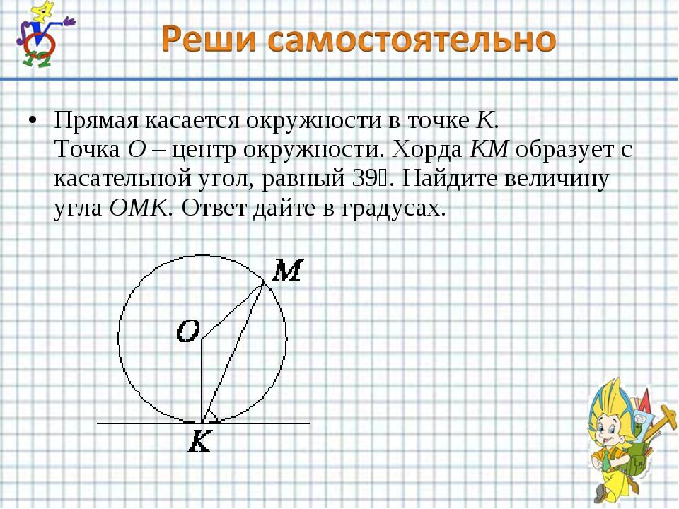 Прямая касается окружности в точкеK. ТочкаO–центр окружности. ХордаKMоб...